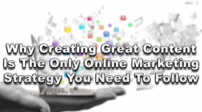 Why-Creating-Great-Content-Is-The-Only-Online-Marketing-Strategy-You-Need-To-Follow